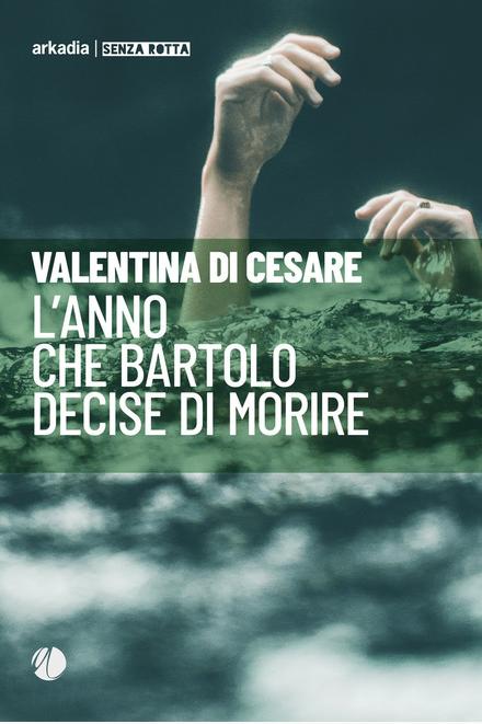 Valentina Di Cesare - L'anno che Bartolo decise di morire - Arkadia Editore