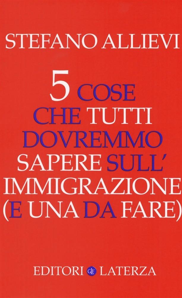 Stefano Allievi - 5 cose che tutti dovremmo sapere sull'immigrazione (e una da fare) - Laterza Editori