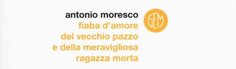 Antonio Moresco - Fiaba d'amore del vecchio pazzo e della meravigliosa ragazza morta - SEM