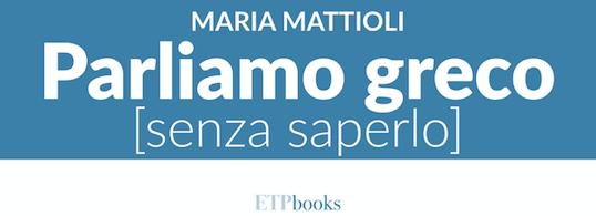 Maria Mattioli - Parliamo greco [senza saperlo] - ETPbooks edizioni